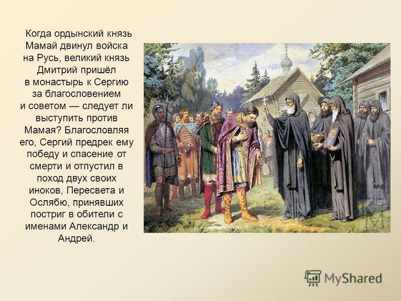 Когда ордынский князь Мамай двинул войска на Русь, великий князь Дмитрий пришёл в монастырь к Сергию за благословением и советом следует ли выступить против Мамая? Благословляя его, Сергий предрек ему победу и спасение от смерти и отпустил в поход дв