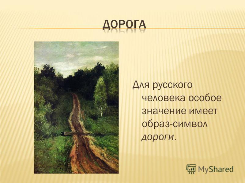 Для русского человека особое значение имеет образ-символ дороги.