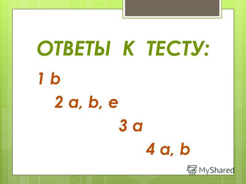 ОТВЕТЫ К ТЕСТУ: 1 b 2 a, b, e 3 a 4 a, b
