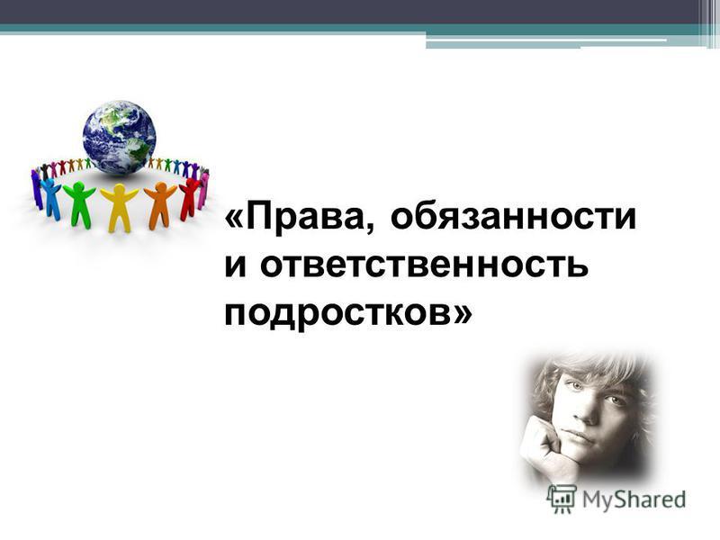 «Права, обязанности и ответственность подростков»