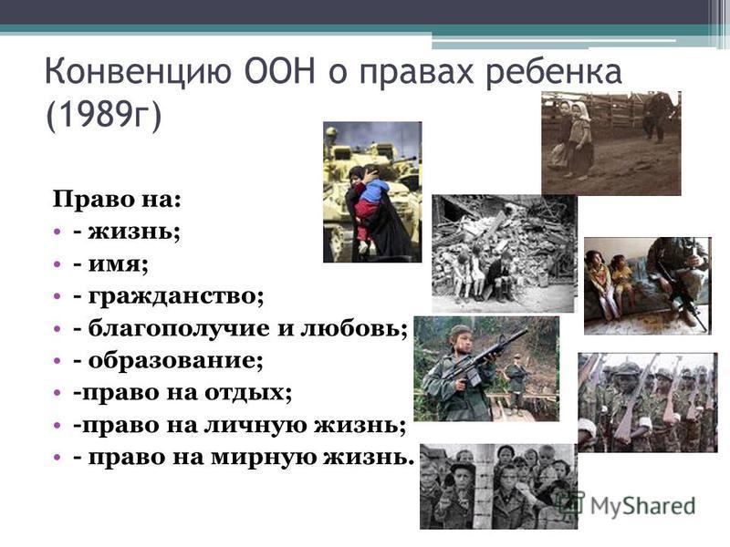 Конвенцию ООН о правах ребенка (1989 г) Право на: - жизнь; - имя; - гражданство; - благополучие и любовь; - образование; -право на отдых; -право на личную жизнь; - право на мирную жизнь.