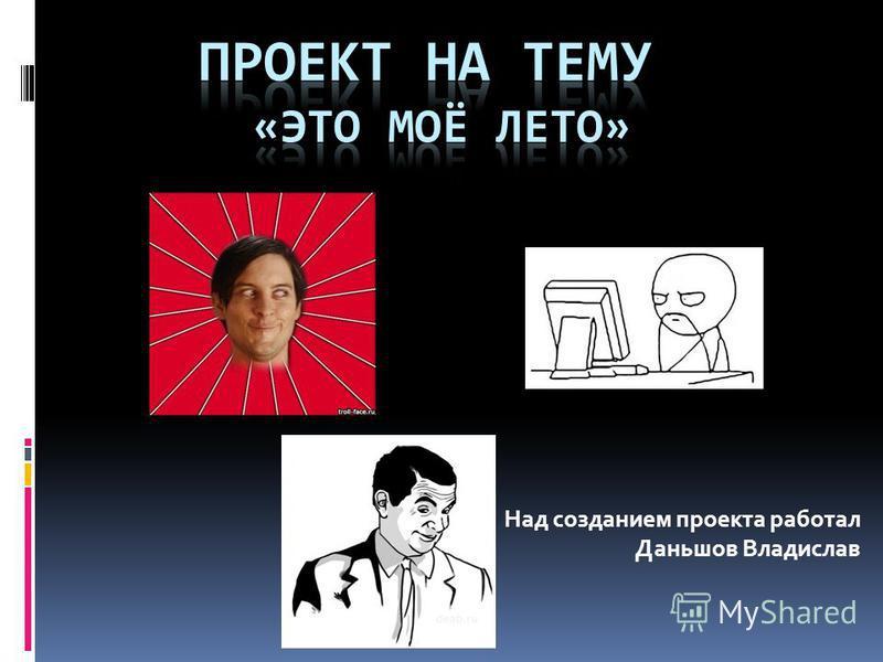 Над созданием проекта работал Даньшов Владислав