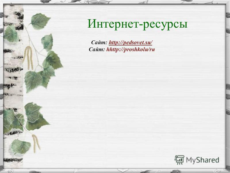 Интернет-ресурсы Сайт: http://pedsovet.su/http://pedsovet.su/ Сайт: hhttp://proshkolu/ru