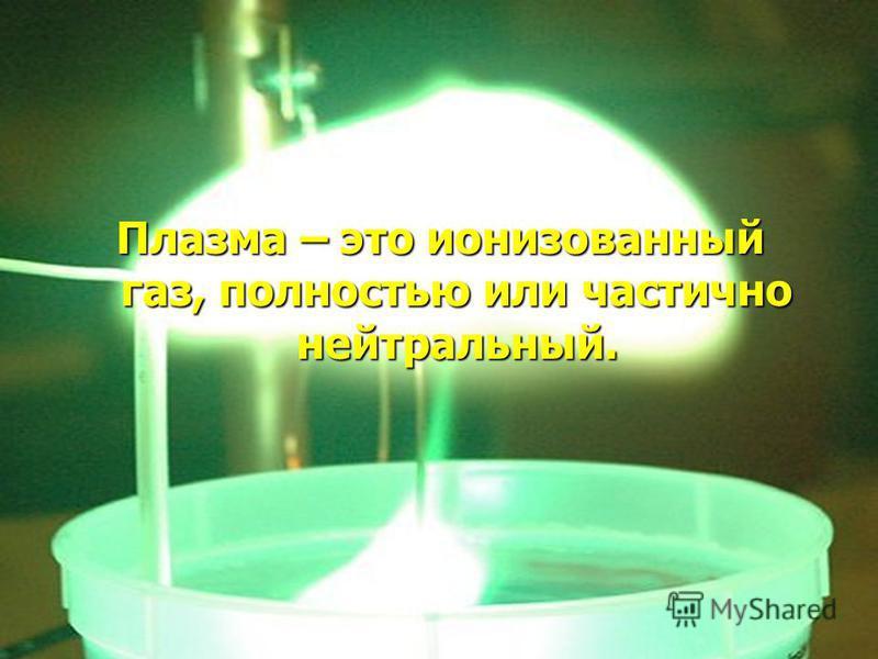 Плазма – это ионизованный газ, полностью или частично нейтральный.