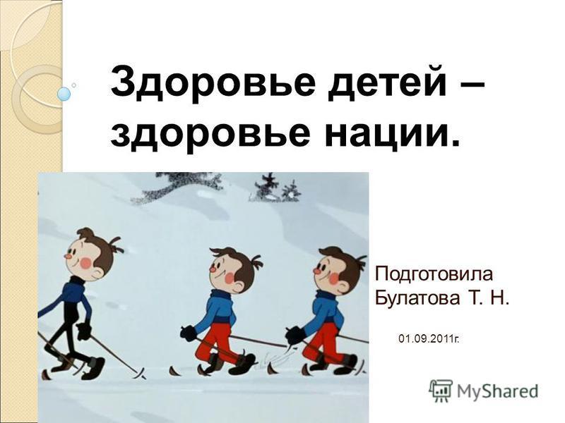 Подготовила Булатова Т. Н. 01.09.2011 г. Здоровье детей – здоровье нации.