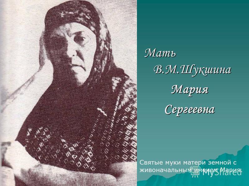Мать В.М.Шукшина Мария Сергеевна Святые муки матери земной с живоначальным именем Мария.