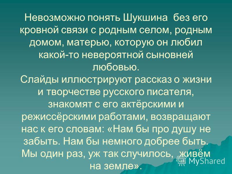 Невозможно понять Шукшина без его кровной связи с родным селом, родным домом, матерью, которую он любил какой-то невероятной сыновней любовью. Слайды иллюстрируют рассказ о жизни и творчестве русского писателя, знакомят с его актёрскими и режиссёрски