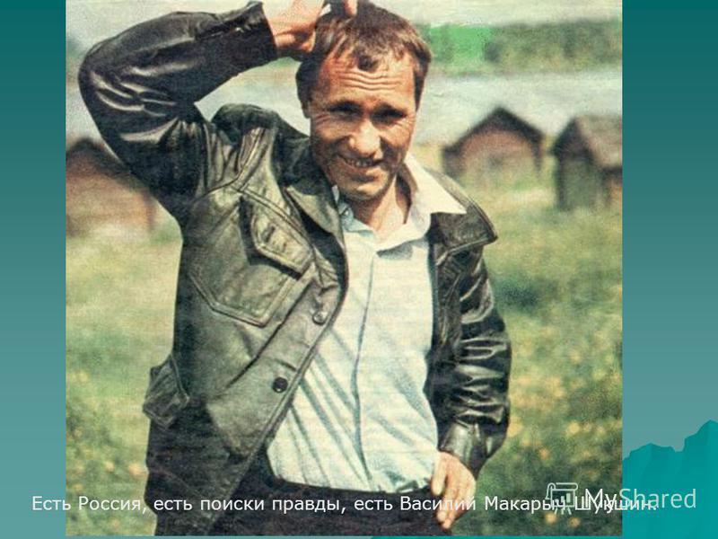 Есть Россия, есть поиски правды, есть Василий Макарыч Шукшин.