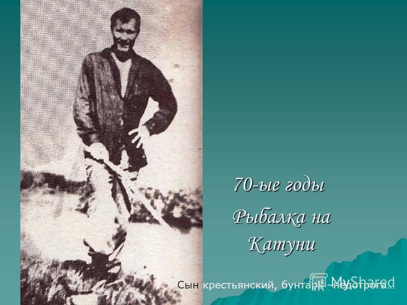 70-ые годы Рыбалка на Катуни Сын крестьянский, бунтарь –недотрога…