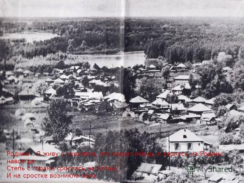 Родина… Я живу с чувством, что когда-нибудь я вернусь на Родину навсегда. Степь с горами срослась на Алтае, И на сростке возникло село.