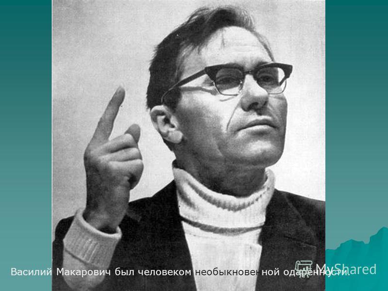 Василий Макарович был человеком необыкновенной одарённости.