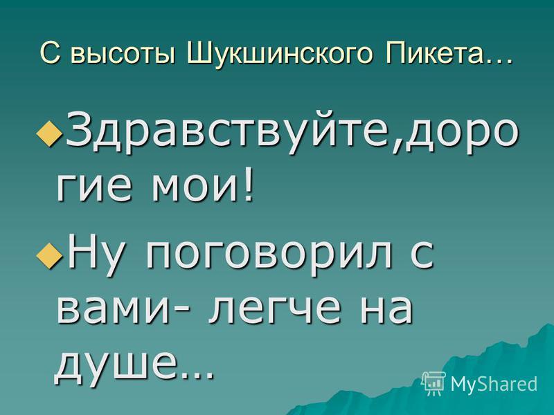 С высоты Шукшинского Пикета… Здравствуйте,дорогие мои! Здравствуйте,дорогие мои! Ну поговорил с вами- легче на душе… Ну поговорил с вами- легче на душе…