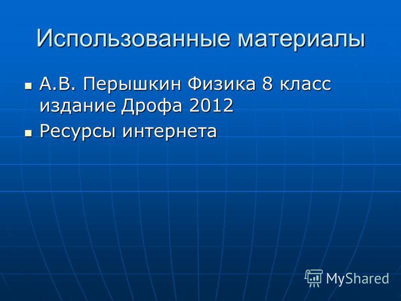 Использованные материалы А.В. Перышкин Физика 8 класс издание Дрофа 2012 Ресурсы интернета