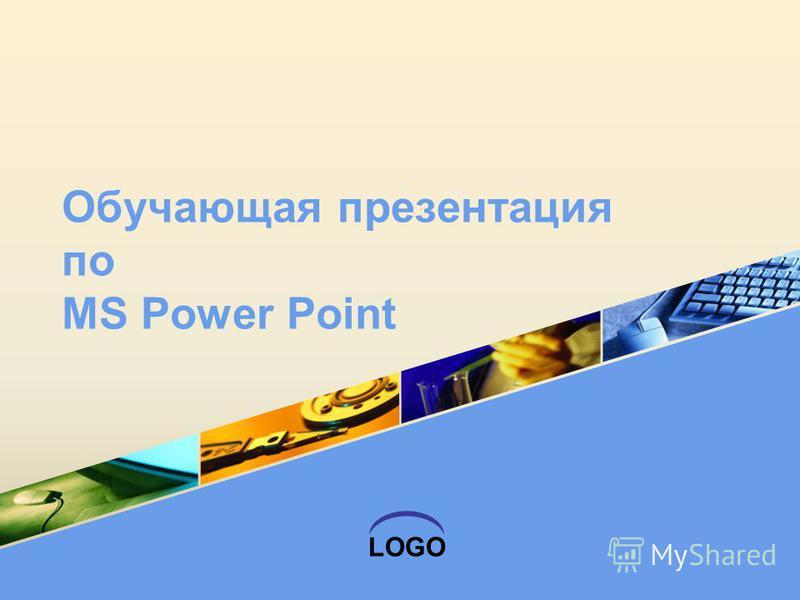 LOGO Обучающая презентация по MS Power Point