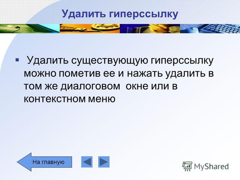 Удалить гиперссылку Удалить существующую гиперссылку можно пометив ее и нажать удалить в том же диалоговом окне или в контекстном меню На главную