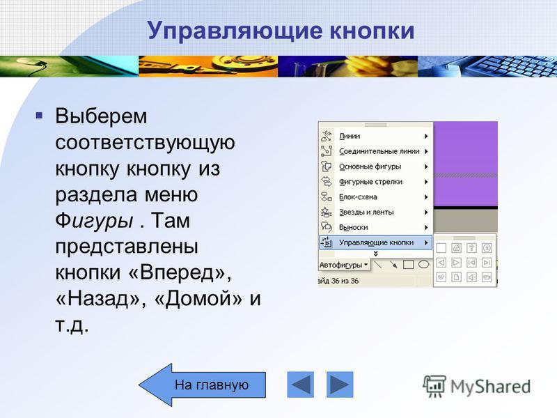 Управляющие кнопки Выберем соответствующую кнопку кнопку из раздела меню Фигуры. Там представлены кнопки «Вперед», «Назад», «Домой» и т.д. На главную
