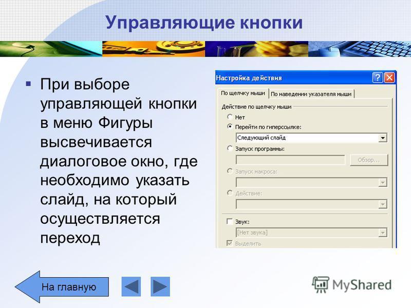 Управляющие кнопки При выборе управляющей кнопки в меню Фигуры высвечивается диалоговое окно, где необходимо указать слайд, на который осуществляется переход На главную