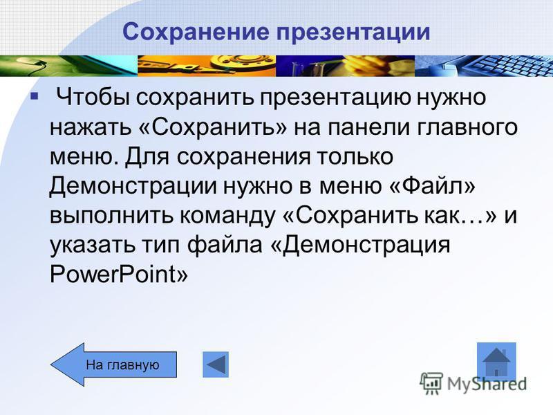 Сохранение презентации Чтобы сохранить презентацию нужно нажать «Сохранить» на панели главного меню. Для сохранения только Демонстрации нужно в меню «Файл» выполнить команду «Сохранить как…» и указать тип файла «Демонстрация РowerPoint» На главную