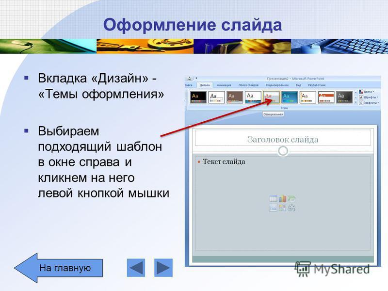 Оформление слайда Вкладка «Дизайн» - «Темы оформления» Выбираем подходящий шаблон в окне справа и кликнем на него левой кнопкой мышки На главную