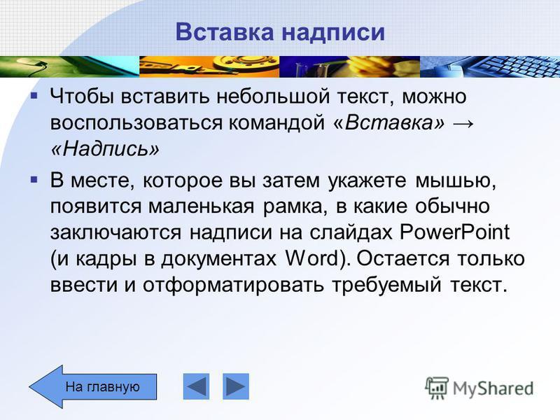Вставка надписи Чтобы вставить небольшой текст, можно воспользоваться командой «Вставка» «Надпись» В месте, которое вы затем укажете мышью, появится маленькая рамка, в какие обычно заключаются надписи на слайдах PowerPoint (и кадры в документах Word)