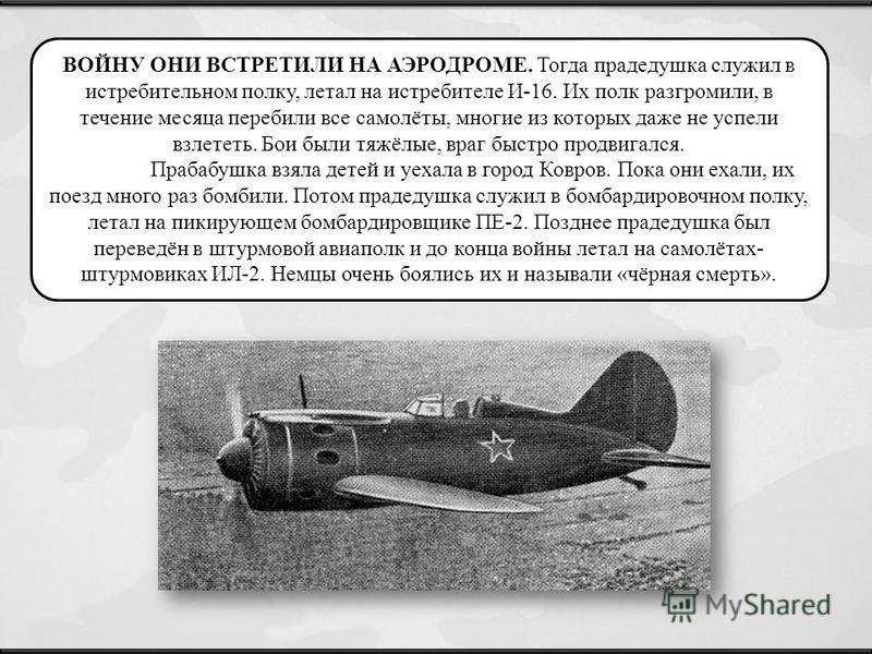 ВОЙНУ ОНИ ВСТРЕТИЛИ НА АЭРОДРОМЕ. Тогда прадедушка служил в истребительном полку, летал на истребителе И-16. Их полк разгромили, в течение месяца перебили все самолёты, многие из которых даже не успели взлететь. Бои были тяжёлые, враг быстро продвига