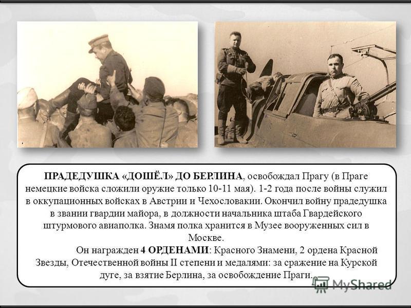 ПРАДЕДУШКА «ДОШЁЛ» ДО БЕРЛИНА, освобождал Прагу (в Праге немецкие войска сложили оружие только 10-11 мая). 1-2 года после войны служил в оккупационных войсках в Австрии и Чехословакии. Окончил войну прадедушка в звании гвардии майора, в должности нач