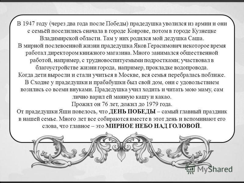 В 1947 году (через два года после Победы) прадедушка уволился из армии и они с семьёй поселились сначала в городе Коврове, потом в городе Кузнецке Владимирской области. Там у них родился мой дедушка Саша. В мирной послевоенной жизни прадедушка Яков Г