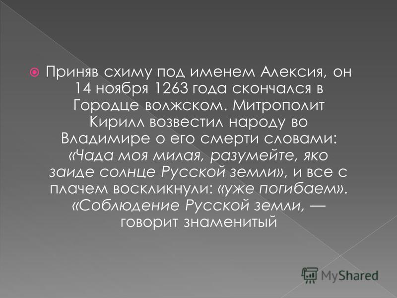 Приняв схиму под именем Алексия, он 14 ноября 1263 года скончался в Городце волжском. Митрополит Кирилл возвестил народу во Владимире о его смерти словами: «Чада моя милая, разумейте, яко заиде солнце Русской земли», и все с плачем воскликнули: «уже