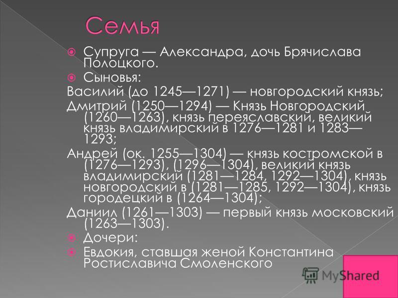 Супруга Александра, дочь Брячислава Полоцкого. Сыновья: Василий (до 12451271) новгородский князь; Дмитрий (12501294) Князь Новгородский (12601263), князь переяславский, великий князь владимирский в 12761281 и 1283 1293; Андрей (ок. 12551304) князь ко