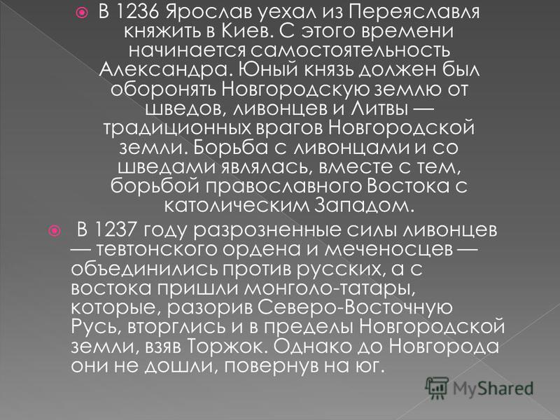 В 1236 Ярослав уехал из Переяславля княжить в Киев. С этого времени начинается самостоятельность Александра. Юный князь должен был оборонять Новгородскую землю от шведов, ливонцев и Литвы традиционных врагов Новгородской земли. Борьба с ливонцами и с