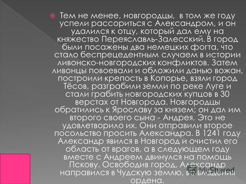 Тем не менее, новгородцы, в том же году успели рассориться с Александром, и он удалился к отцу, который дал ему на княжество Переяславль-Залесский. В город были посажены два немецких фогта, что стало беспрецедентным случаем в истории ливонской-новгор