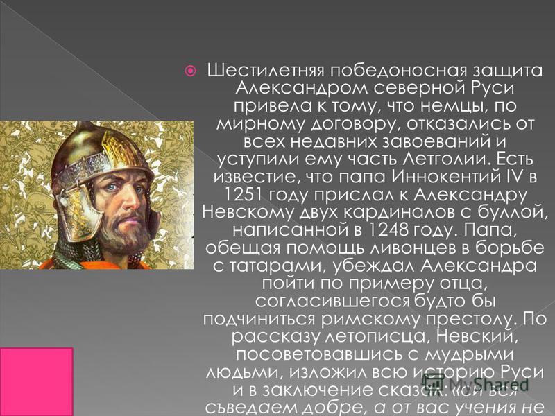 Шестилетняя победоносная защита Александром северной Руси привела к тому, что немцы, по мирному договору, отказались от всех недавних завоеваний и уступили ему часть Летголии. Есть известие, что папа Иннокентий IV в 1251 году прислал к Александру Нев