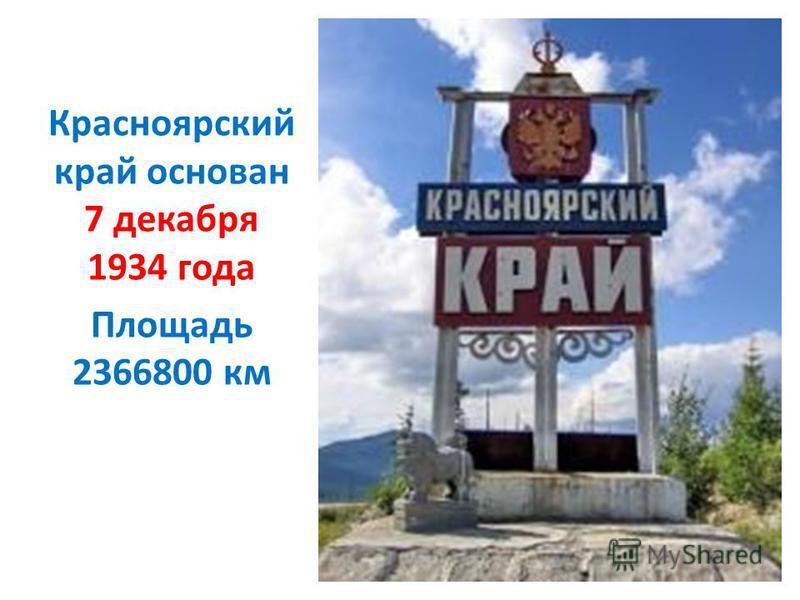 Красноярский край основан 7 декабря 1934 года Площадь 2366800 км