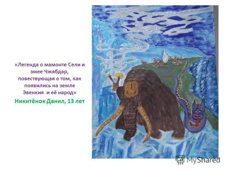 «Легенда о мамонте Сели и змее Чжябдар, повествующая о том, как появились на земле Эвенкия и её народ» Никитёнок Данил, 13 лет