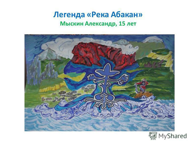 Легенда «Река Абакан» Мыскин Александр, 15 лет