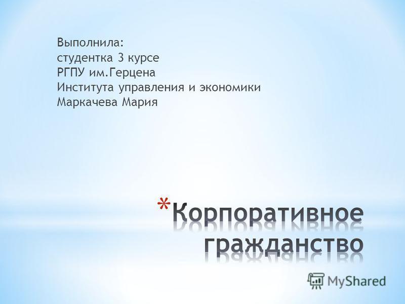 Выполнила: студентка 3 курсе РГПУ им.Герцена Института управления и экономики Маркачева Мария