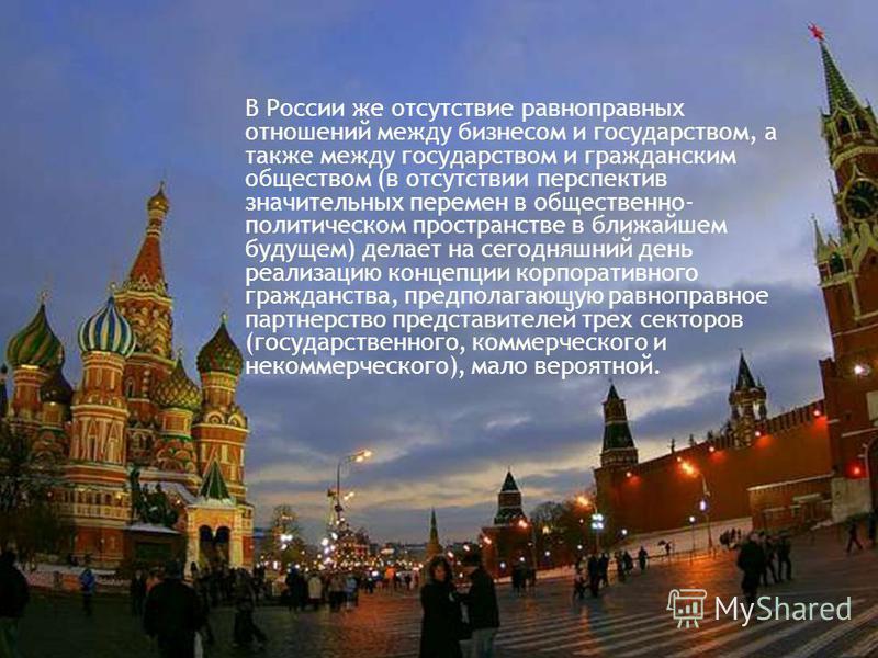 В России же отсутствие равноправных отношений между бизнесом и государством, а также между государством и гражданским обществом (в отсутствии перспектив значительных перемен в общественно- политическом пространстве в ближайшем будущем) делает на сего
