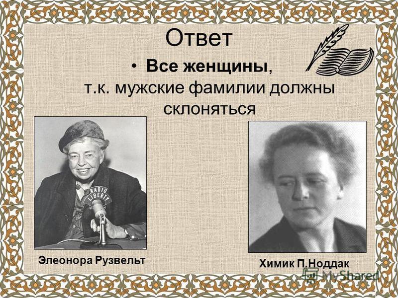 Ответ Все женщины, т.к. мужские фамилии должны склоняться Элеонора Рузвельт Химик П.Ноддак