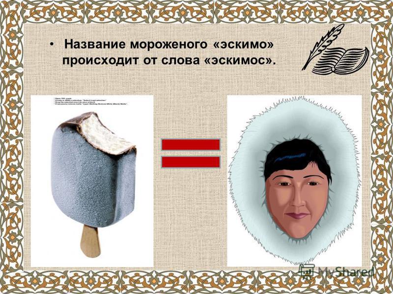Название мороженого «эскимо» происходит от слова «эскимос».