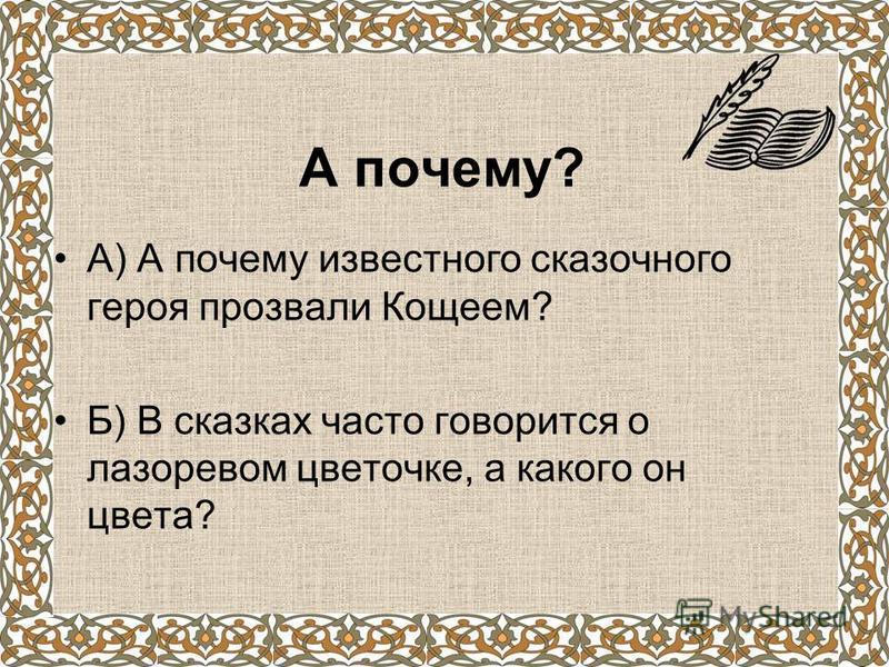 А почему? А) А почему известного сказочного героя прозвали Кощеем? Б) В сказках часто говорится о лазоревом цветочке, а какого он цвета?