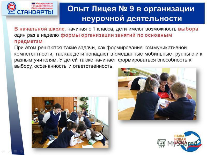 Опыт Лицея 9 в организации неурочной деятельности В начальной школе, начиная с 1 класса, дети имеют возможность выбора один раз в неделю формы организации занятий по основным предметам. При этом решаются такие задачи, как формирование коммуникативной