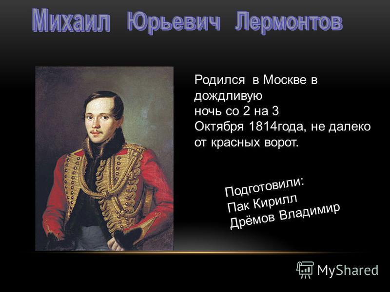 Родился в Москве в дождливую ночь со 2 на 3 Октября 1814 года, не далеко от красных ворот. Подготовили: Пак Кирилл Дрёмов Владимир