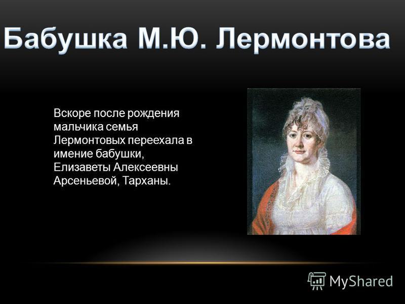 Вскоре после рождения мальчика семья Лермонтовых переехала в имение бабушки, Елизаветы Алексеевны Арсеньевой, Тарханы.
