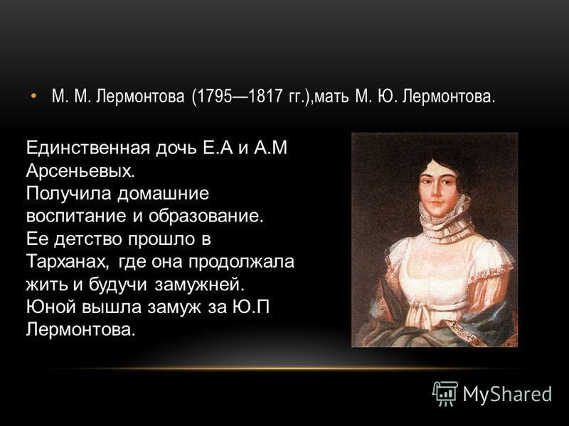 М. М. Лермонтова (17951817 гг.),мать М. Ю. Лермонтова. Единственная дочь Е.А и А.М Арсеньевых. Получила домашние воспитание и образование. Ее детство прошло в Тарханах, где она продолжала жить и будучи замужней. Юной вышла замуж за Ю.П Лермонтова.