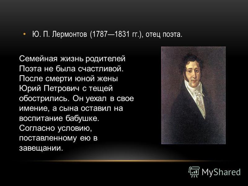 Ю. П. Лермонтов (17871831 гг.), отец поэта. Семейная жизнь родителей Поэта не была счастливой. После смерти юной жены Юрий Петрович с тещей обострились. Он уехал в свое имение, а сына оставил на воспитание бабушке. Согласно условию, поставленному ею
