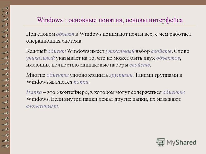 Под словом объект в Windows понимают почти все, с чем работает операционная система. Каждый объект Windows имеет уникальный набор свойств. Слово уникальный указывает на то, что не может быть двух объектов, имеющих полностью одинаковые наборы свойств.