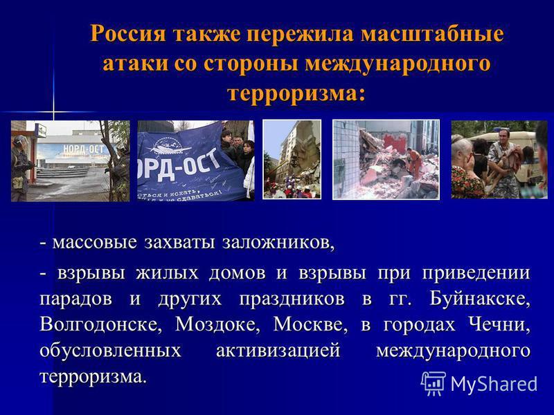 - массовые захваты заложников, - взрывы жилых домов и взрывы при приведении парадов и других праздников в гг. Буйнакске, Волгодонске, Моздоке, Москве, в городах Чечни, обусловленных активизацией международного терроризма. Россия также пережила масшта