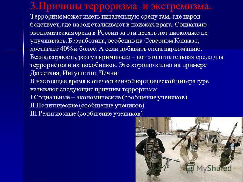 3. Причины терроризма и экстремизма. Терроризм может иместь питательную среду там, где народ бедствует, где народ сталкивают в поисках врага. Социально- экономическая среда в России за эти десять лет нисколько не улучшилась. Безработица, особенно на