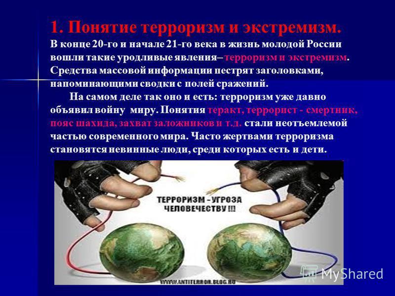 1. Понятие терроризм и экстремизм. В конце 20-го и начале 21-го века в жизнь молодой России вошли такие уродливые явления– терроризм и экстремизм. Средства массовой информации пестрят заголовками, напоминающими сводки с полей сражений. На самом деле