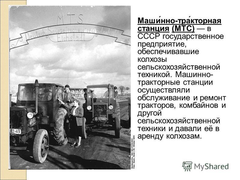 Маши́но-тра́кторная ста́нция (МТС) в СССР государственое предприятие, обеспечивавшие колхозы сельскохозяйственой техникой. Машино- тракторные станции осуществляли обслуживание и ремонт тракторов, комбайнов и другой сельскохозяйственой техники и давал